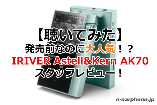 【聴いてみた】発売前なのに大人気!?IRIVER Astell&Kern AK70 スタッフレビュー!
