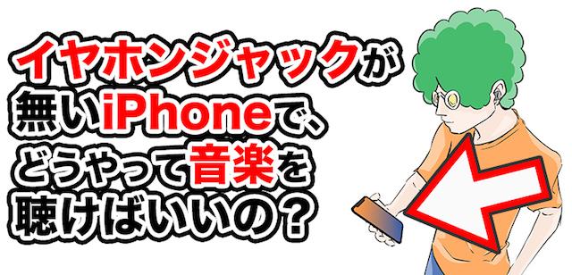 イヤホンジャックが無いiPhoneで、どうやって音楽を聴けばいいの?