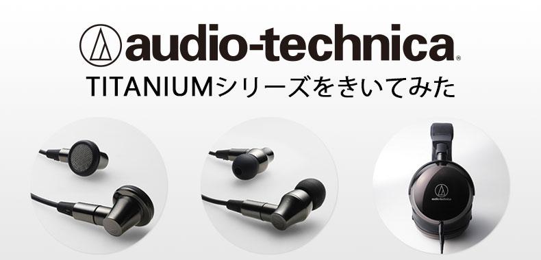 audio-technica TITANIUMシリーズをきいてみた!