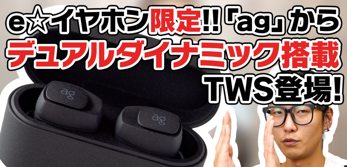 【レビュー】e☆イヤホン限定!ag TWS05Kが登場。ダイナミックドライバーを2基搭載した完全ワイヤレスイヤホンの音質に迫る!